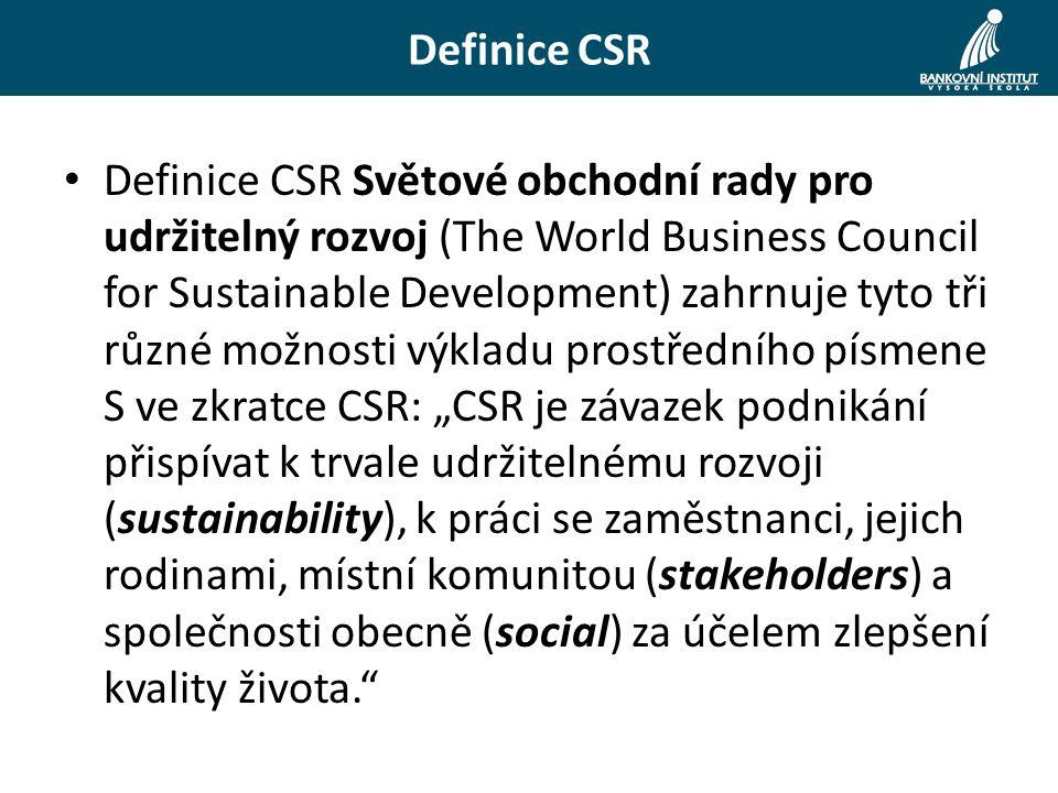 """Definice CSR Definice CSR Světové obchodní rady pro udržitelný rozvoj (The World Business Council for Sustainable Development) zahrnuje tyto tři různé možnosti výkladu prostředního písmene S ve zkratce CSR: """"CSR je závazek podnikání přispívat k trvale udržitelnému rozvoji (sustainability), k práci se zaměstnanci, jejich rodinami, místní komunitou (stakeholders) a společnosti obecně (social) za účelem zlepšení kvality života."""