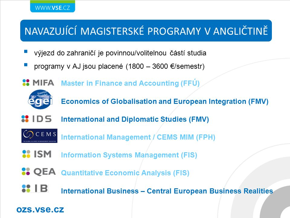  výjezd do zahraničí je povinnou/volitelnou částí studia  programy v AJ jsou placené (1800 – 3600 €/semestr) NAVAZUJÍCÍ MAGISTERSKÉ PROGRAMY V ANGLIČTINĚ ozs.vse.cz Master in Finance and Accounting (FFÚ) Economics of Globalisation and European Integration (FMV) International and Diplomatic Studies (FMV) International Management / CEMS MIM (FPH) Information Systems Management (FIS) Quantitative Economic Analysis (FIS) International Business – Central European Business Realities