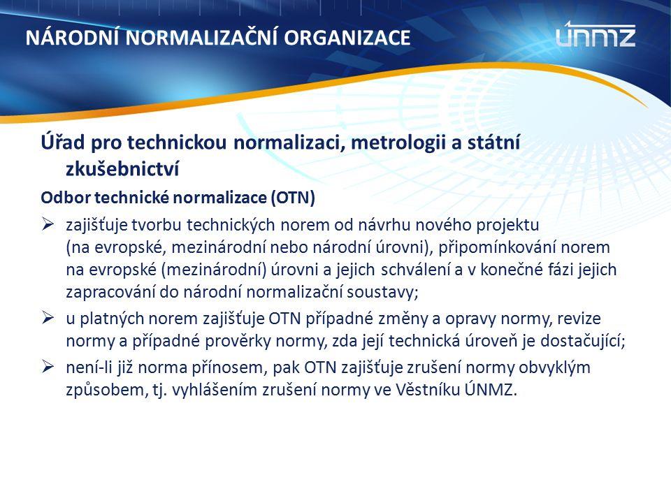 NÁRODNÍ NORMALIZAČNÍ ORGANIZACE Úřad pro technickou normalizaci, metrologii a státní zkušebnictví Odbor technické normalizace (OTN)  zajišťuje tvorbu technických norem od návrhu nového projektu (na evropské, mezinárodní nebo národní úrovni), připomínkování norem na evropské (mezinárodní) úrovni a jejich schválení a v konečné fázi jejich zapracování do národní normalizační soustavy;  u platných norem zajišťuje OTN případné změny a opravy normy, revize normy a případné prověrky normy, zda její technická úroveň je dostačující;  není-li již norma přínosem, pak OTN zajišťuje zrušení normy obvyklým způsobem, tj.