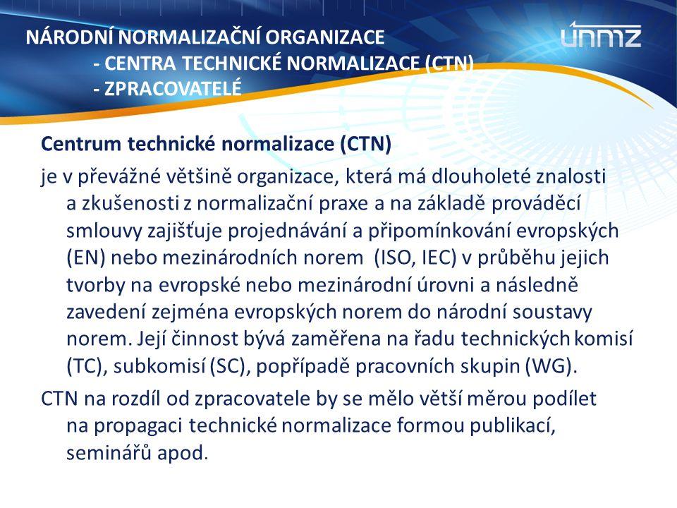 NÁRODNÍ NORMALIZAČNÍ ORGANIZACE - CENTRA TECHNICKÉ NORMALIZACE (CTN) - ZPRACOVATELÉ Centrum technické normalizace (CTN) je v převážné většině organizace, která má dlouholeté znalosti a zkušenosti z normalizační praxe a na základě prováděcí smlouvy zajišťuje projednávání a připomínkování evropských (EN) nebo mezinárodních norem (ISO, IEC) v průběhu jejich tvorby na evropské nebo mezinárodní úrovni a následně zavedení zejména evropských norem do národní soustavy norem.