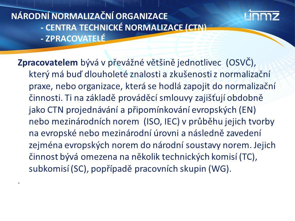 NÁRODNÍ NORMALIZAČNÍ ORGANIZACE - CENTRA TECHNICKÉ NORMALIZACE (CTN) - ZPRACOVATELÉ Zpracovatelem bývá v převážné většině jednotlivec (OSVČ), který má buď dlouholeté znalosti a zkušenosti z normalizační praxe, nebo organizace, která se hodlá zapojit do normalizační činnosti.