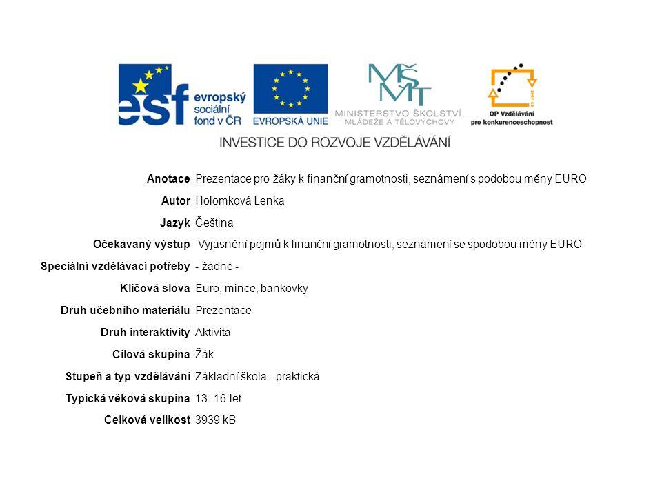 AnotacePrezentace pro žáky k finanční gramotnosti, seznámení s podobou měny EURO AutorHolomková Lenka JazykČeština Očekávaný výstup Vyjasnění pojmů k finanční gramotnosti, seznámení se spodobou měny EURO Speciální vzdělávací potřeby- žádné - Klíčová slovaEuro, mince, bankovky Druh učebního materiáluPrezentace Druh interaktivityAktivita Cílová skupinaŽák Stupeň a typ vzděláváníZákladní škola - praktická Typická věková skupina13- 16 let Celková velikost3939 kB