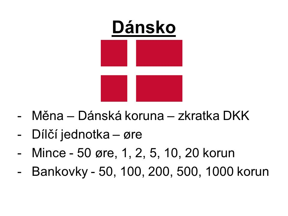 Dánsko -Měna – Dánská koruna – zkratka DKK -Dílčí jednotka – øre -Mince - 50 øre, 1, 2, 5, 10, 20 korun -Bankovky - 50, 100, 200, 500, 1000 korun