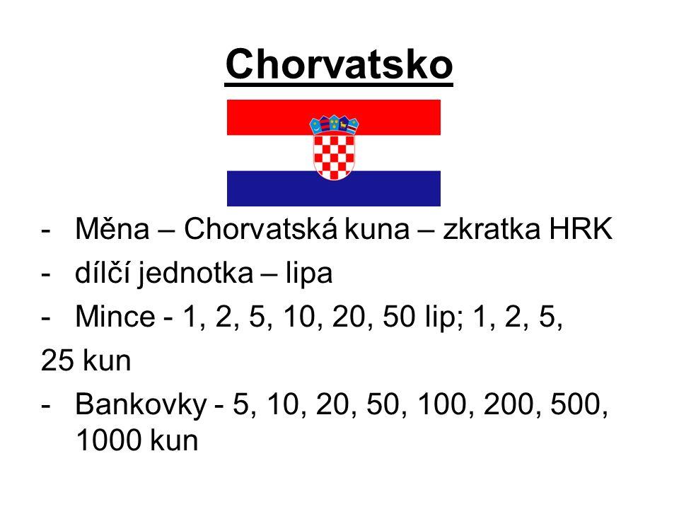 Chorvatsko -Měna – Chorvatská kuna – zkratka HRK -dílčí jednotka – lipa -Mince - 1, 2, 5, 10, 20, 50 lip; 1, 2, 5, 25 kun -Bankovky - 5, 10, 20, 50, 100, 200, 500, 1000 kun