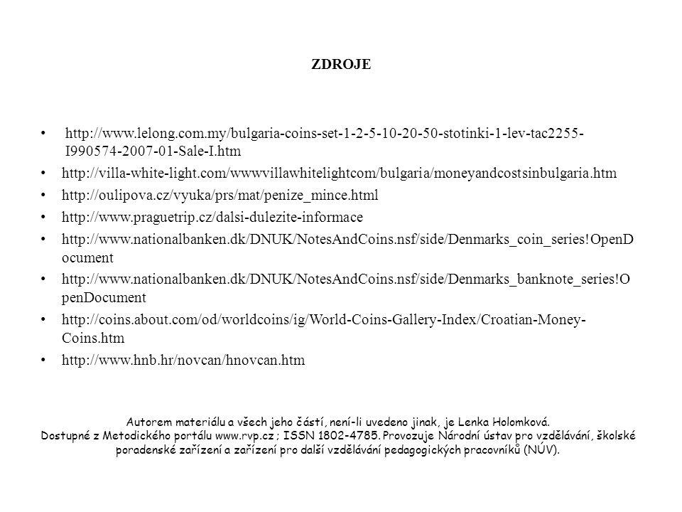 ZDROJE http://www.lelong.com.my/bulgaria-coins-set-1-2-5-10-20-50-stotinki-1-lev-tac2255- I990574-2007-01-Sale-I.htm http://villa-white-light.com/wwwvillawhitelightcom/bulgaria/moneyandcostsinbulgaria.htm http://oulipova.cz/vyuka/prs/mat/penize_mince.html http://www.praguetrip.cz/dalsi-dulezite-informace http://www.nationalbanken.dk/DNUK/NotesAndCoins.nsf/side/Denmarks_coin_series!OpenD ocument http://www.nationalbanken.dk/DNUK/NotesAndCoins.nsf/side/Denmarks_banknote_series!O penDocument http://coins.about.com/od/worldcoins/ig/World-Coins-Gallery-Index/Croatian-Money- Coins.htm http://www.hnb.hr/novcan/hnovcan.htm Autorem materiálu a všech jeho částí, není-li uvedeno jinak, je Lenka Holomková.