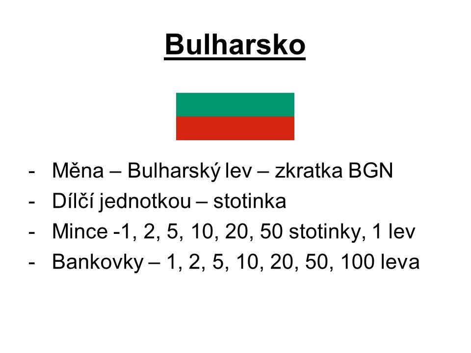 Bulharsko -Měna – Bulharský lev – zkratka BGN -Dílčí jednotkou – stotinka -Mince -1, 2, 5, 10, 20, 50 stotinky, 1 lev -Bankovky – 1, 2, 5, 10, 20, 50, 100 leva