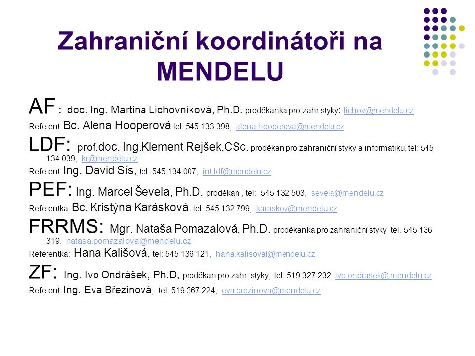 Zahraniční koordinátoři na MENDELU AF : doc. Ing. Martina Lichovníková, Ph.D. proděkanka pro zahr.styky : lichov@mendelu.cz lichov@mendelu.cz Referent