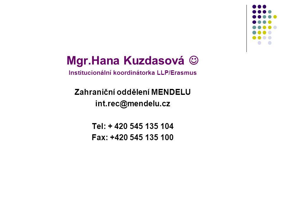 Mgr.Hana Kuzdasová Institucionální koordinátorka LLP/Erasmus Zahraniční oddělení MENDELU int.rec@mendelu.cz Tel: + 420 545 135 104 Fax: +420 545 135 1