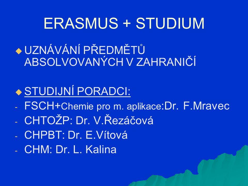 ERASMUS + STUDIUM   UZNÁVÁNÍ PŘEDMĚTŮ ABSOLVOVANÝCH V ZAHRANIČÍ   STUDIJNÍ PORADCI: - - FSCH+ Chemie pro m. aplikace :Dr. F.Mravec - - CHTOŽP: Dr.