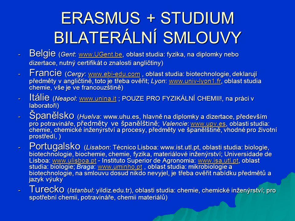 ERASMUS + STUDIUM BILATERÁLNÍ SMLOUVY - Belgie (Gent: www.UGent.be, oblast studia: fyzika, na diplomky nebo www.UGent.be dizertace, nutný certifikát o znalosti angličtiny) dizertace, nutný certifikát o znalosti angličtiny) - Francie (Cergy: www.ebi-edu.com, oblast studia: biotechnologie, deklarují předměty v angličtině, toto je třeba ověřit; Lyon: www.univ-lyon1.fr, oblast studia chemie, vše je ve francouzštině) www.ebi-edu.comwww.univ-lyon1.frwww.ebi-edu.comwww.univ-lyon1.fr - Itálie (Neapol: www.unina.it ; POUZE PRO FYZIKÁLNÍ CHEMII!, na práci v laboratoři) www.unina.it - Španělsko (Huelva: www.uhu.es, hlavně na diplomky a dizertace, především pro potravináře, předměty ve španělštině ; Valencie: www.upv.es, oblasti studia: chemie, chemické inženýrství a procesy, předměty ve španělštině, vhodné pro životní prostředí, ) www.upv.es - Portugalsko (Lisabon: Técnico Lisboa: www.ist.utl.pt, oblasti studia: biologie, biotechnologie, biochemie, chemie, fyzika, materiálové inženýrství; Universidade de Lisboa: www.ulisboa.pt - Instituto Superior de Agronomia: www.isa.utl.pt, oblast studia: biologie; : www.uminho.pt, oblast studia: mikrobiologie a biotechnologie, na smlouvu dosud nikdo nevyjel, je třeba ověřit nabídku předmětů a jazyk výuky - Portugalsko (Lisabon: Técnico Lisboa: www.ist.utl.pt, oblasti studia: biologie, biotechnologie, biochemie, chemie, fyzika, materiálové inženýrství; Universidade de Lisboa: www.ulisboa.pt - Instituto Superior de Agronomia: www.isa.utl.pt, oblast studia: biologie; Braga: www.uminho.pt, oblast studia: mikrobiologie a biotechnologie, na smlouvu dosud nikdo nevyjel, je třeba ověřit nabídku předmětů a jazyk výukywww.ulisboa.ptwww.isa.utl.ptwww.uminho.ptwww.ulisboa.ptwww.isa.utl.ptwww.uminho.pt - Turecko (Istanbul: yildiz.edu.tr), oblasti studia: chemie, chemické inženýrství; pro spotřební chemii, potravináře, chemii materiálů)