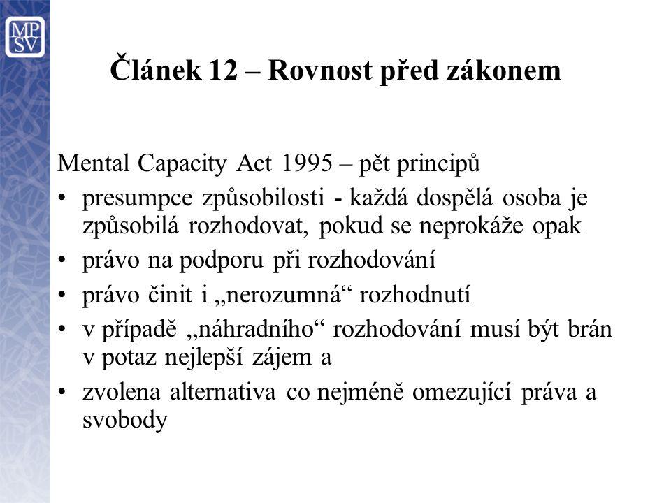 """Článek 12 – Rovnost před zákonem Mental Capacity Act 1995 – pět principů presumpce způsobilosti - každá dospělá osoba je způsobilá rozhodovat, pokud se neprokáže opak právo na podporu při rozhodování právo činit i """"nerozumná rozhodnutí v případě """"náhradního rozhodování musí být brán v potaz nejlepší zájem a zvolena alternativa co nejméně omezující práva a svobody"""