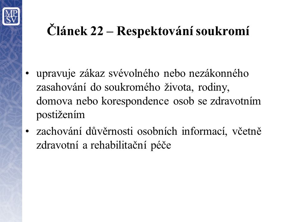 Článek 22 – Respektování soukromí upravuje zákaz svévolného nebo nezákonného zasahování do soukromého života, rodiny, domova nebo korespondence osob se zdravotním postižením zachování důvěrnosti osobních informací, včetně zdravotní a rehabilitační péče