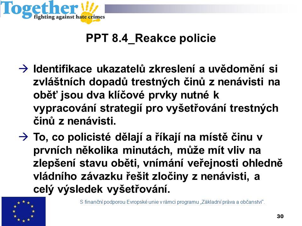 PPT 8.4_Reakce policie  Identifikace ukazatelů zkreslení a uvědomění si zvláštních dopadů trestných činů z nenávisti na oběť jsou dva klíčové prvky nutné k vypracování strategií pro vyšetřování trestných činů z nenávisti.
