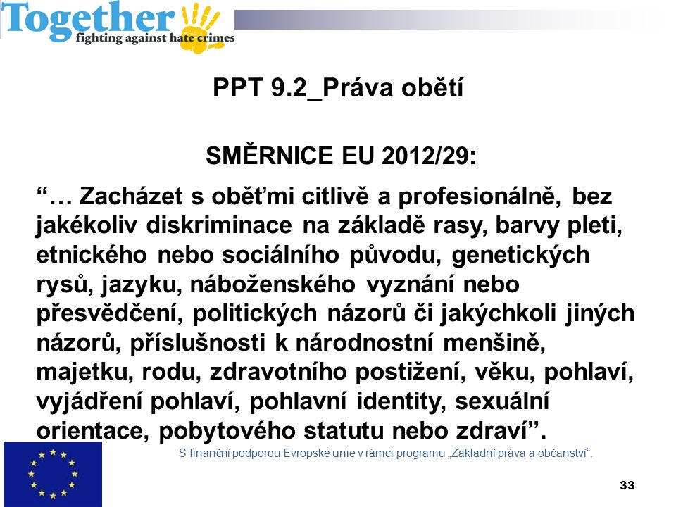 SMĚRNICE EU 2012/29: … Zacházet s oběťmi citlivě a profesionálně, bez jakékoliv diskriminace na základě rasy, barvy pleti, etnického nebo sociálního původu, genetických rysů, jazyku, náboženského vyznání nebo přesvědčení, politických názorů či jakýchkoli jiných názorů, příslušnosti k národnostní menšině, majetku, rodu, zdravotního postižení, věku, pohlaví, vyjádření pohlaví, pohlavní identity, sexuální orientace, pobytového statutu nebo zdraví .