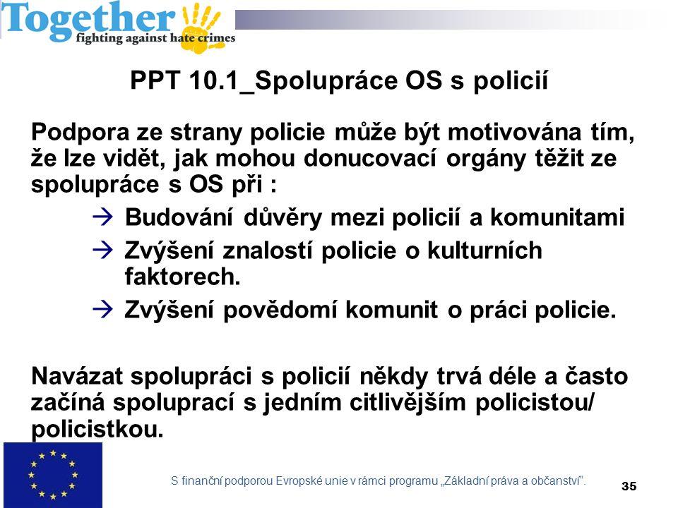 PPT 10.1_Spolupráce OS s policií Podpora ze strany policie může být motivována tím, že lze vidět, jak mohou donucovací orgány těžit ze spolupráce s OS při :  Budování důvěry mezi policií a komunitami  Zvýšení znalostí policie o kulturních faktorech.