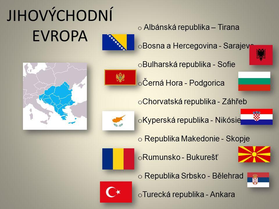 JIHOVÝCHODNÍ EVROPA o Albánská republika – Tirana o Bosna a Hercegovina - Sarajevo o Bulharská republika - Sofie o Černá Hora - Podgorica o Chorvatská republika - Záhřeb o Kyperská republika - Nikósie o Republika Makedonie - Skopje o Rumunsko - Bukurešť o Republika Srbsko - Bělehrad o Turecká republika - Ankara