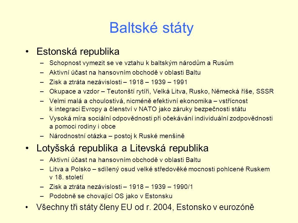Baltské státy Estonská republika –Schopnost vymezit se ve vztahu k baltským národům a Rusům –Aktivní účast na hansovním obchodě v oblasti Baltu –Zisk a ztráta nezávislosti – 1918 – 1939 – 1991 –Okupace a vzdor – Teutonští rytíři, Velká Litva, Rusko, Německá říše, SSSR –Velmi malá a choulostivá, nicméně efektivní ekonomika – vstřícnost k integraci Evropy a členství v NATO jako záruky bezpečnosti státu –Vysoká míra sociální odpovědnosti při očekávání individuální zodpovědnosti a pomoci rodiny i obce –Národnostní otázka – postoj k Ruské menšině Lotyšská republika a Litevská republika –Aktivní účast na hansovním obchodě v oblasti Baltu –Litva a Polsko – sdílený osud velké středověké mocnosti pohlcené Ruskem v 18.