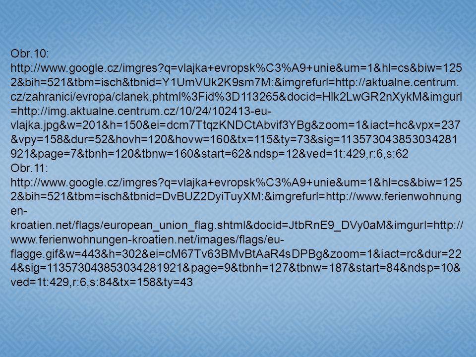 Obr.4: http://www.google.cz/imgres q=euro&start=12&num=10&um=1&hl=cs&biw=1252& bih=521&tbm=isch&tbnid=jVkGzXRLK7bVaM:&imgrefurl=http://my- 117.blog.cz/0812/bleskovka-c- 5&docid=oZzNXpVW2TwhqM&imgurl=http://nd01.jxs.cz/926/041/3dbe656a06_383 23047_o2.jpg&w=628&h=599&ei=dcm7TtqzKNDCtAbvif3YBg&zoom=1&iact=rc&d ur=454&sig=113573043853034281921&sqi=2&page=2&tbnh=138&tbnw=145&nds p=11&ved=1t:429,r:8,s:12&tx=81&ty=79 Obr.5:http://cs.wikipedia.org/wiki/Soubor:Euro_Construction.svg Obr.6: http://cs.wikipedia.org/wiki/Soubor:Euro_symbol.svg Obr.7: http://cs.wikipedia.org/wiki/Soubor:Friedrich_von_Schiller_Coloured_Drawing.png Obr.8: http://cs.wikipedia.org/wiki/Soubor:Ninth_Symphony_original.png Obr.9: http://www.google.cz/imgres q=vlajka+evropsk%C3%A9+unie&um=1&hl=cs&biw= 1252&bih=521&tbm=isch&tbnid=znm0DU- Wb05brM:&imgrefurl=http://cs.wikipedia.org/wiki/Vlajka_Evropsk%25C3%25A9_uni e&docid=tHgFG0bVUDWmgM&imgurl=http://upload.wikimedia.org/wikipedia/comm ons/thumb/7/74/EU_Flag_specification.svg/300px- EU_Flag_specification.svg.png&w=300&h=204&ei=dcm7TtqzKNDCtAbvif3YBg&zo om=1&iact=rc&dur=476&sig=113573043853034281921&page=2&tbnh=121&tbnw= 178&start=10&ndsp=11&ved=1t:429,r:9,s:10&tx=89&ty=73