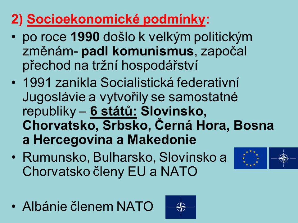 2) Socioekonomické podmínky: po roce 1990 došlo k velkým politickým změnám- padl komunismus, započal přechod na tržní hospodářství 1991 zanikla Socialistická federativní Jugoslávie a vytvořily se samostatné republiky – 6 států: Slovinsko, Chorvatsko, Srbsko, Černá Hora, Bosna a Hercegovina a Makedonie Rumunsko, Bulharsko, Slovinsko a Chorvatsko členy EU a NATO Albánie členem NATO
