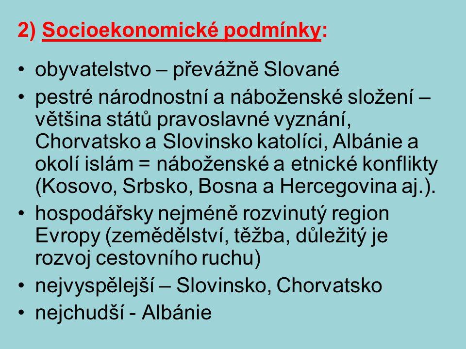 2) Socioekonomické podmínky: obyvatelstvo – převážně Slované pestré národnostní a náboženské složení – většina států pravoslavné vyznání, Chorvatsko a Slovinsko katolíci, Albánie a okolí islám = náboženské a etnické konflikty (Kosovo, Srbsko, Bosna a Hercegovina aj.).