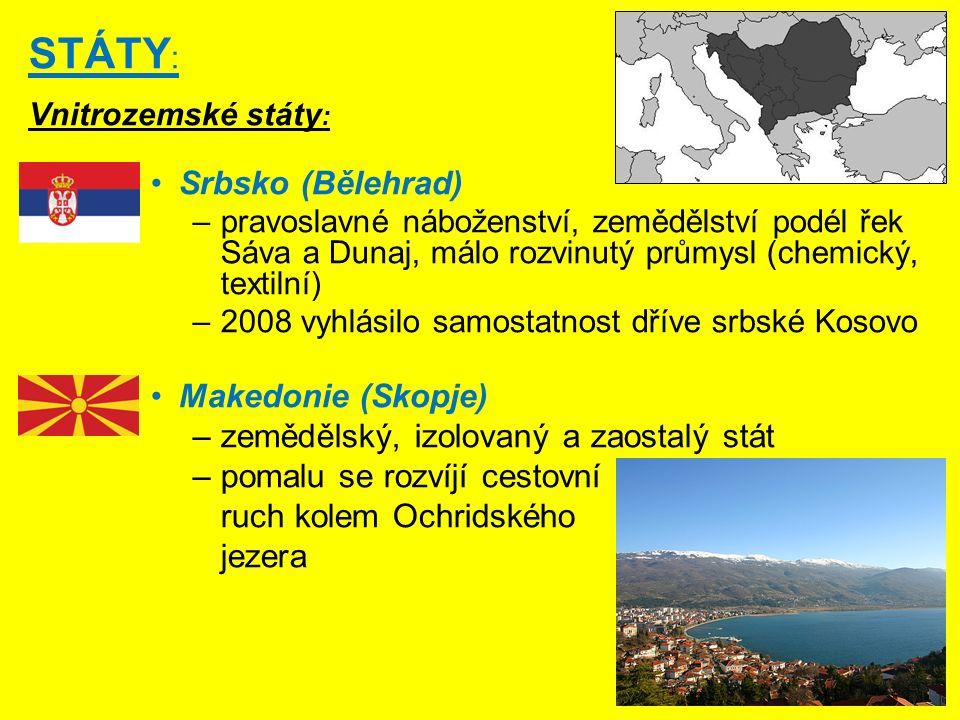 STÁTY : Vnitrozemské státy : Srbsko (Bělehrad) –pravoslavné náboženství, zemědělství podél řek Sáva a Dunaj, málo rozvinutý průmysl (chemický, textilní) –2008 vyhlásilo samostatnost dříve srbské Kosovo Makedonie (Skopje) –zemědělský, izolovaný a zaostalý stát –pomalu se rozvíjí cestovní ruch kolem Ochridského jezera