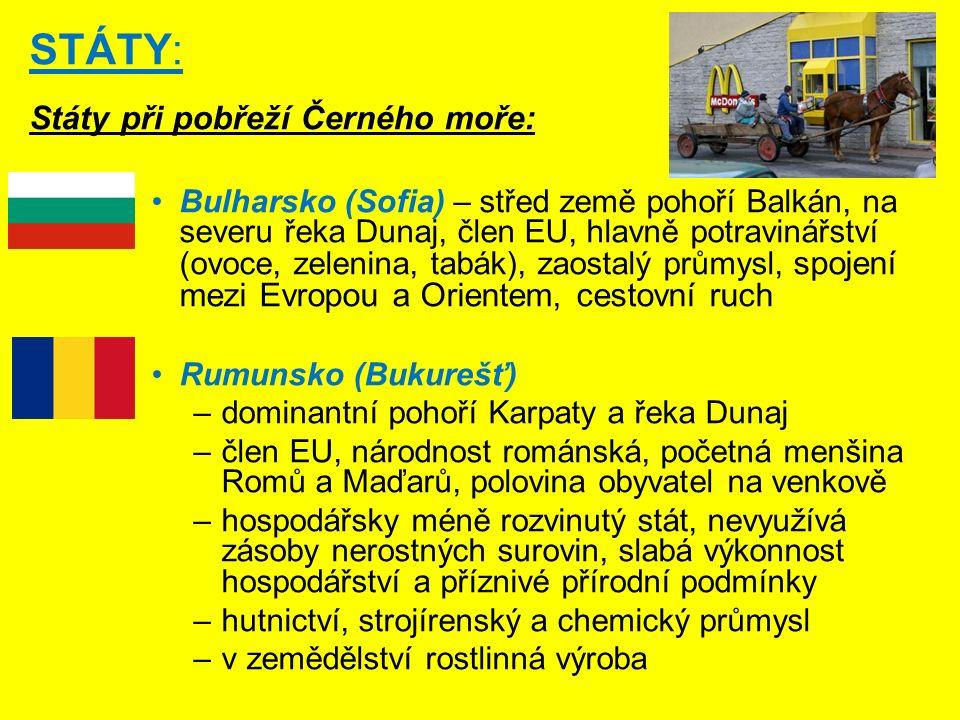 STÁTY: Státy při pobřeží Černého moře: Bulharsko (Sofia) – střed země pohoří Balkán, na severu řeka Dunaj, člen EU, hlavně potravinářství (ovoce, zelenina, tabák), zaostalý průmysl, spojení mezi Evropou a Orientem, cestovní ruch Rumunsko (Bukurešť) –dominantní pohoří Karpaty a řeka Dunaj –člen EU, národnost románská, početná menšina Romů a Maďarů, polovina obyvatel na venkově –hospodářsky méně rozvinutý stát, nevyužívá zásoby nerostných surovin, slabá výkonnost hospodářství a příznivé přírodní podmínky –hutnictví, strojírenský a chemický průmysl –v zemědělství rostlinná výroba