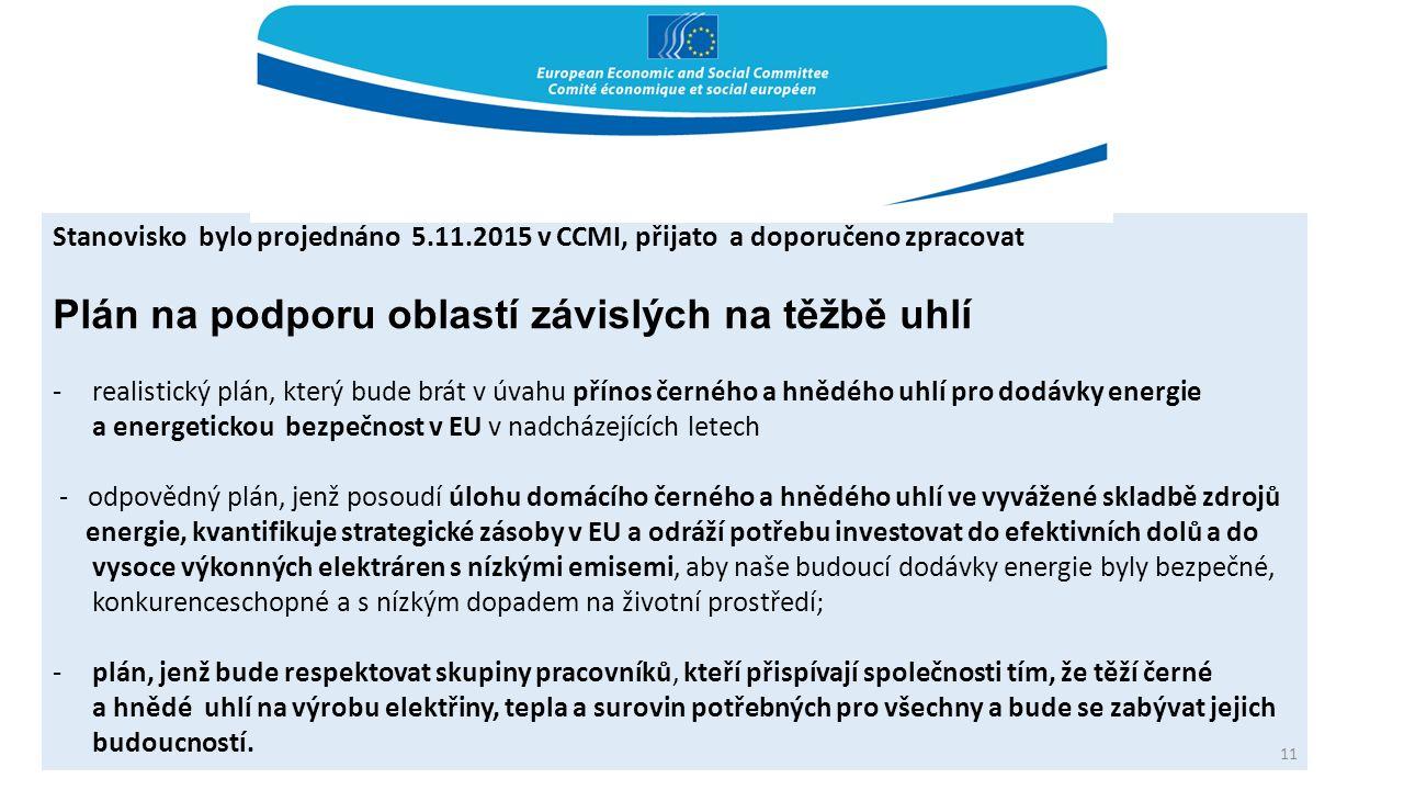 Stanovisko bylo projednáno 5.11.2015 v CCMI, přijato a doporučeno zpracovat Plán na podporu oblastí závislých na těžbě uhlí -realistický plán, který bude brát v úvahu přínos černého a hnědého uhlí pro dodávky energie a energetickou bezpečnost v EU v nadcházejících letech - odpovědný plán, jenž posoudí úlohu domácího černého a hnědého uhlí ve vyvážené skladbě zdrojů energie, kvantifikuje strategické zásoby v EU a odráží potřebu investovat do efektivních dolů a do vysoce výkonných elektráren s nízkými emisemi, aby naše budoucí dodávky energie byly bezpečné, konkurenceschopné a s nízkým dopadem na životní prostředí; -plán, jenž bude respektovat skupiny pracovníků, kteří přispívají společnosti tím, že těží černé a hnědé uhlí na výrobu elektřiny, tepla a surovin potřebných pro všechny a bude se zabývat jejich budoucností.