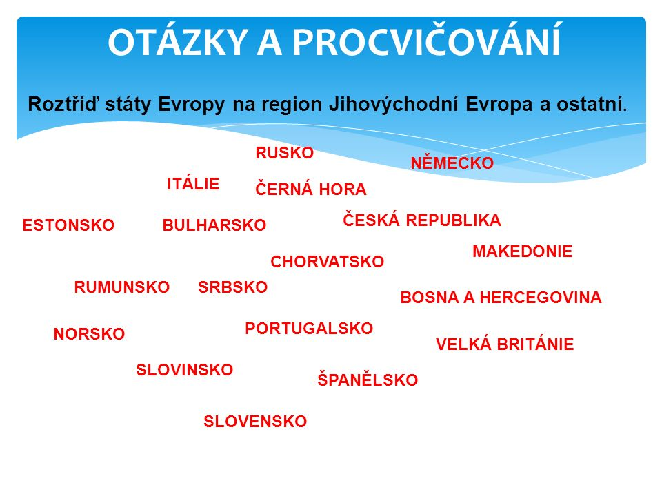OTÁZKY A PROCVIČOVÁNÍ Roztřiď státy Evropy na region Jihovýchodní Evropa a ostatní. MAKEDONIE BULHARSKO ČERNÁ HORA BOSNA A HERCEGOVINA RUMUNSKOSRBSKO