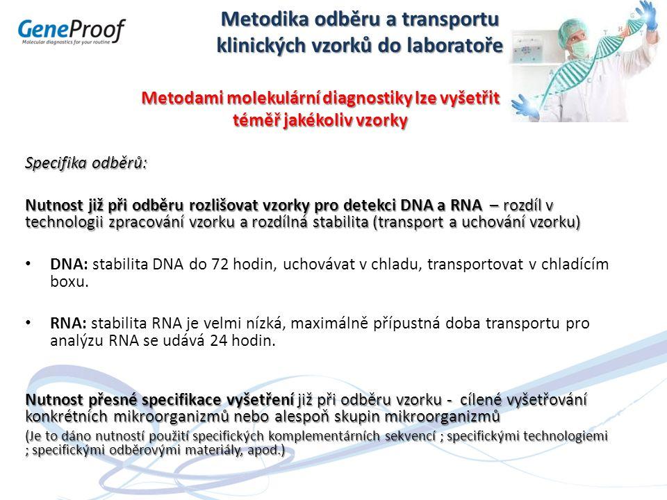 Metodika odběru a transportu klinických vzorků do laboratoře Metodami molekulární diagnostiky lze vyšetřit téměř jakékoliv vzorky Specifika odběrů: Nutnost již při odběru rozlišovat vzorky pro detekci DNA a RNA – rozdíl v technologii zpracování vzorku a rozdílná stabilita (transport a uchování vzorku) DNA: stabilita DNA do 72 hodin, uchovávat v chladu, transportovat v chladícím boxu.