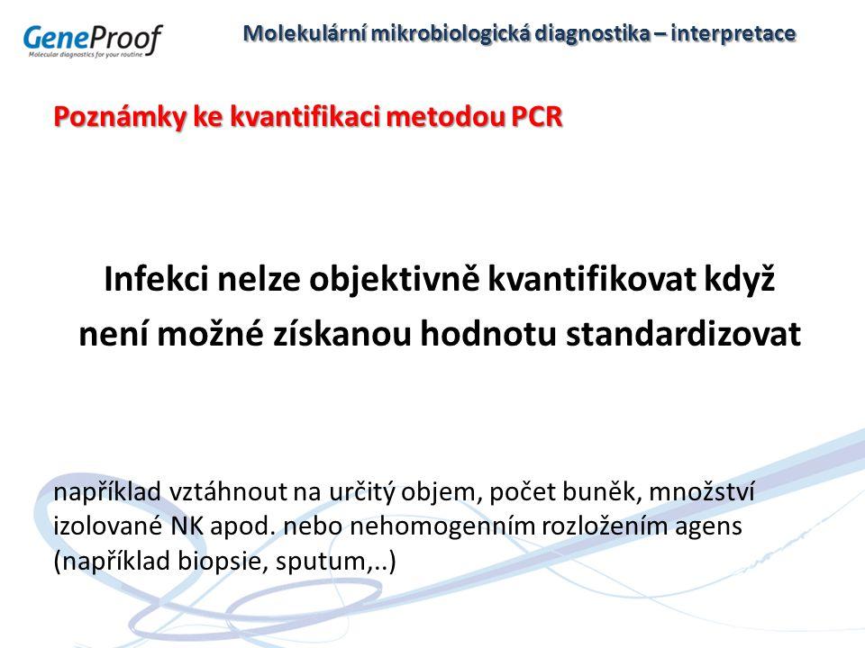 Molekulární mikrobiologická diagnostika – interpretace Poznámky ke kvantifikaci metodou PCR Infekci nelze objektivně kvantifikovat když není možné získanou hodnotu standardizovat například vztáhnout na určitý objem, počet buněk, množství izolované NK apod.