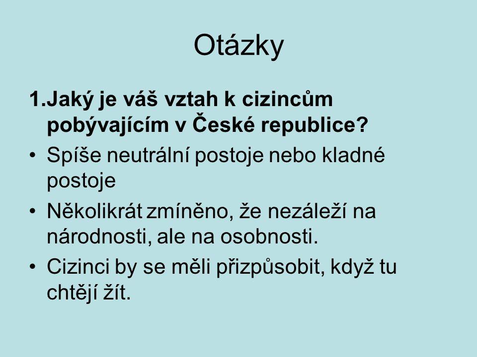 Otázky 1.Jaký je váš vztah k cizincům pobývajícím v České republice? Spíše neutrální postoje nebo kladné postoje Několikrát zmíněno, že nezáleží na ná