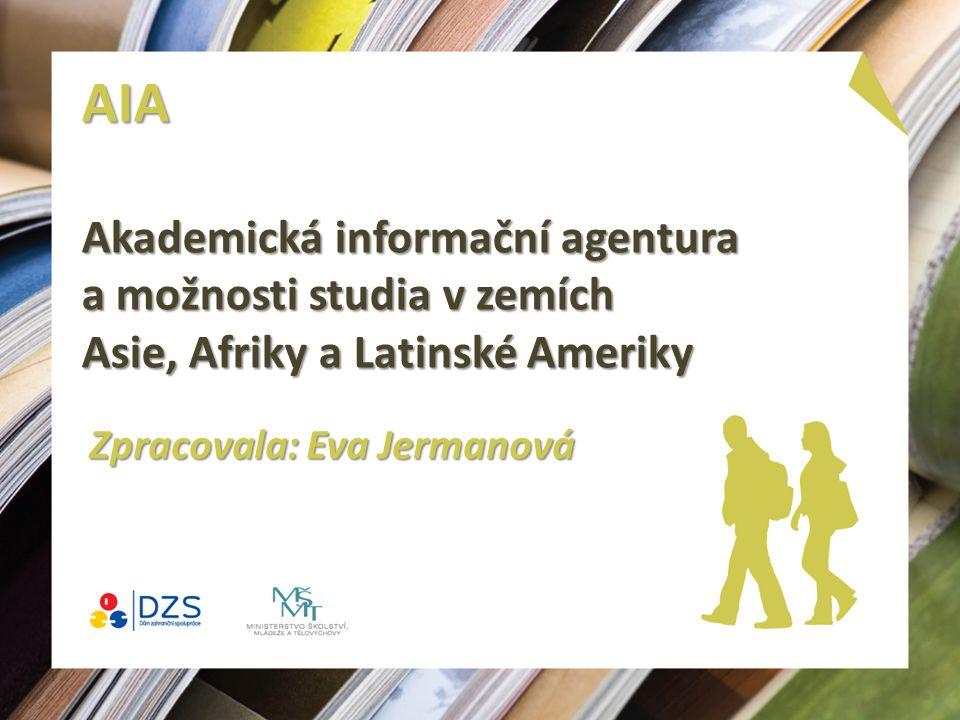 AIA Akademická informační agentura a možnosti studia v zemích Asie, Afriky a Latinské Ameriky Zpracovala: Eva Jermanová