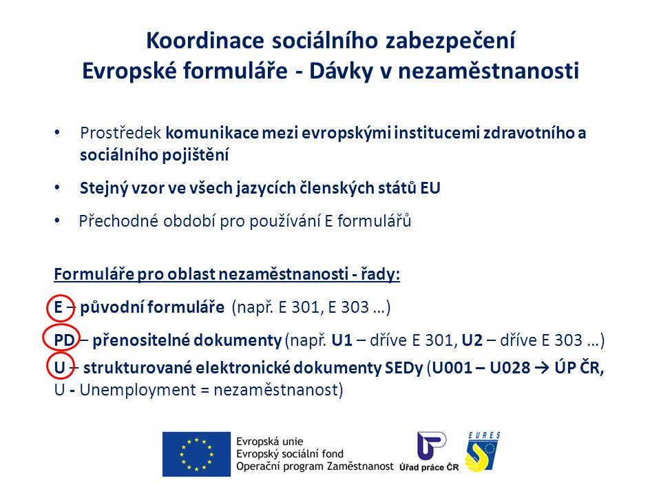 Koordinace sociálního zabezpečení Evropské formuláře - Dávky v nezaměstnanosti Prostředek komunikace mezi evropskými institucemi zdravotního a sociálního pojištění Stejný vzor ve všech jazycích členských států EU Přechodné období pro používání E formulářů Formuláře pro oblast nezaměstnanosti - řady: E – původní formuláře (např.