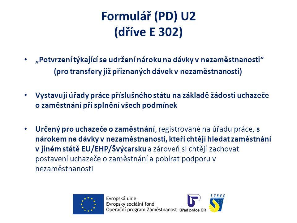 """Formulář (PD) U2 (dříve E 302) """"Potvrzení týkající se udržení nároku na dávky v nezaměstnanosti (pro transfery již přiznaných dávek v nezaměstnanosti) Vystavují úřady práce příslušného státu na základě žádosti uchazeče o zaměstnání při splnění všech podmínek Určený pro uchazeče o zaměstnání, registrované na úřadu práce, s nárokem na dávky v nezaměstnanosti, kteří chtějí hledat zaměstnání v jiném státě EU/EHP/Švýcarsku a zároveň si chtějí zachovat postavení uchazeče o zaměstnání a pobírat podporu v nezaměstnanosti"""