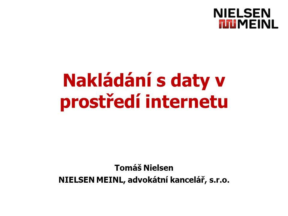 Nakládání s daty v prostředí internetu Tomáš Nielsen NIELSEN MEINL, advokátní kancelář, s.r.o.