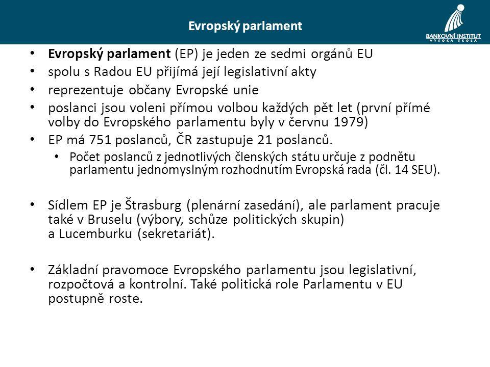 Evropský parlament Evropský parlament (EP) je jeden ze sedmi orgánů EU spolu s Radou EU přijímá její legislativní akty reprezentuje občany Evropské unie poslanci jsou voleni přímou volbou každých pět let (první přímé volby do Evropského parlamentu byly v červnu 1979) EP má 751 poslanců, ČR zastupuje 21 poslanců.