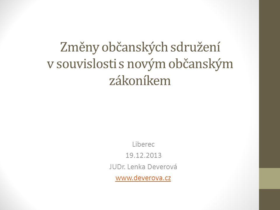 Změny občanských sdružení v souvislosti s novým občanským zákoníkem Liberec 19.12.2013 JUDr.