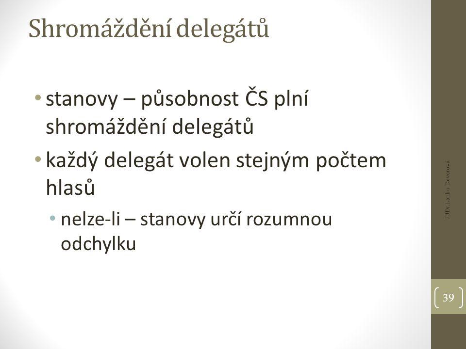 Shromáždění delegátů stanovy – působnost ČS plní shromáždění delegátů každý delegát volen stejným počtem hlasů nelze-li – stanovy určí rozumnou odchylku JUDr.Lenka Deverová 39