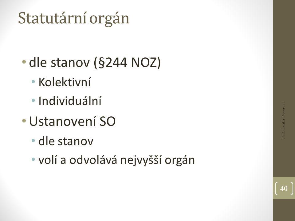 Statutární orgán dle stanov (§244 NOZ) Kolektivní Individuální Ustanovení SO dle stanov volí a odvolává nejvyšší orgán JUDr.Lenka Deverová 40