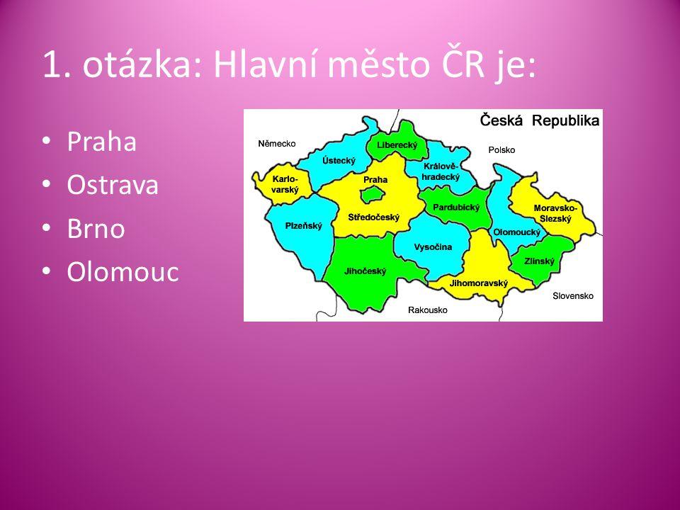 1. otázka: Hlavní město ČR je: Praha Ostrava Brno Olomouc