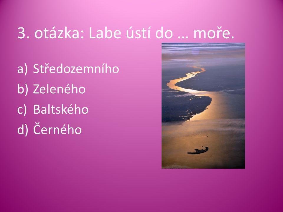 3. otázka: Labe ústí do … moře. a)Středozemního b)Zeleného c)Baltského d)Černého