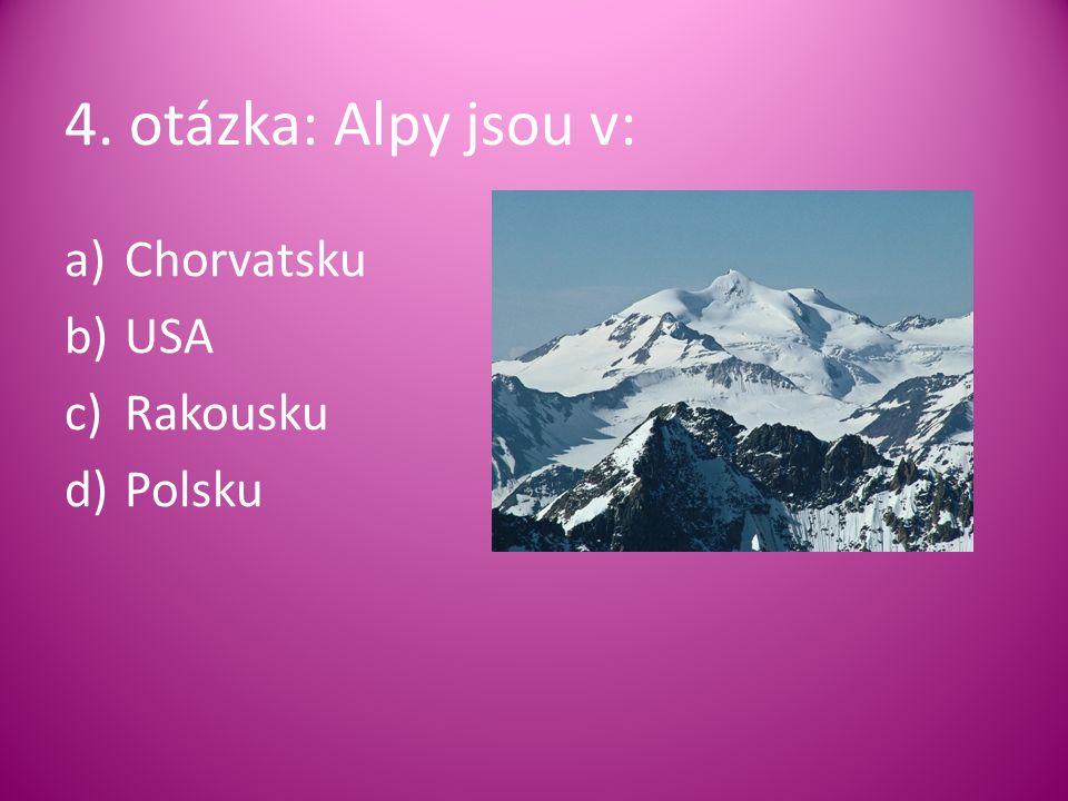 4. otázka: Alpy jsou v: a)Chorvatsku b)USA c)Rakousku d)Polsku