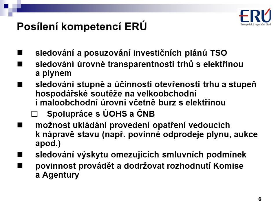 6 Posílení kompetencí ERÚ sledování a posuzování investičních plánů TSO sledování úrovně transparentnosti trhů s elektřinou a plynem sledování stupně a účinnosti otevřenosti trhu a stupeň hospodářské soutěže na velkoobchodní i maloobchodní úrovni včetně burz s elektřinou  Spolupráce s ÚOHS a ČNB možnost ukládání provedení opatření vedoucích k nápravě stavu (např.
