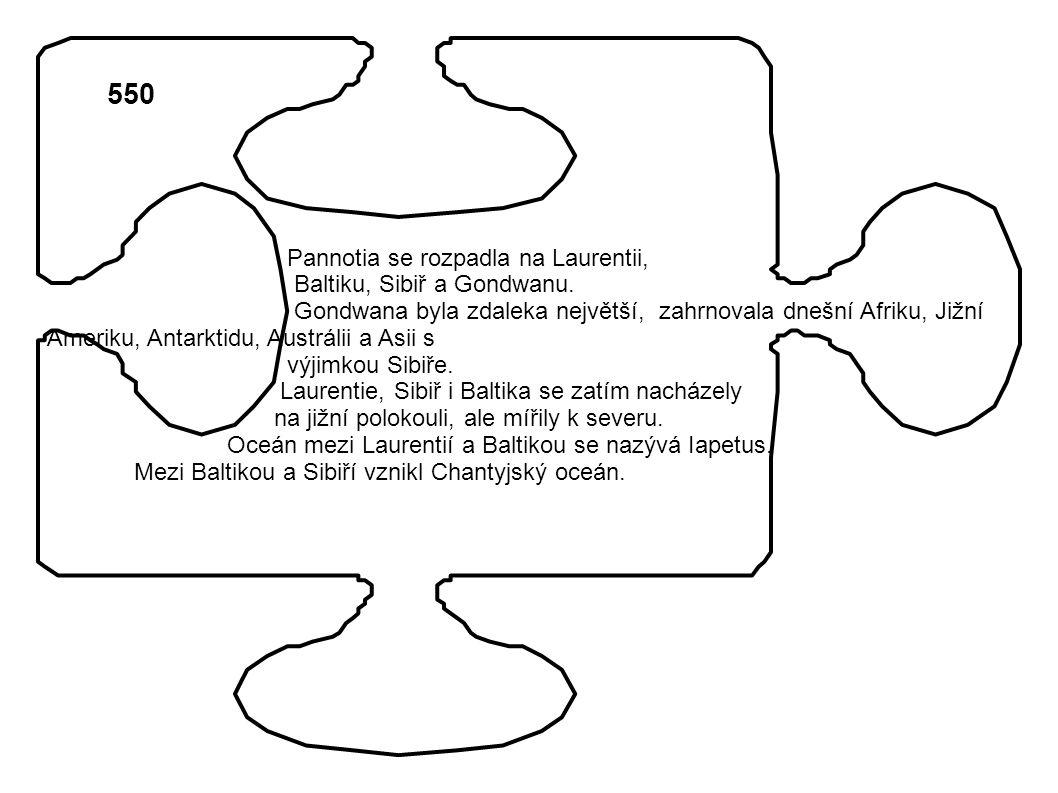 550 Pannotia se rozpadla na Laurentii, Baltiku, Sibiř a Gondwanu. Gondwana byla zdaleka největší, zahrnovala dnešní Afriku, Jižní Ameriku, Antarktidu,