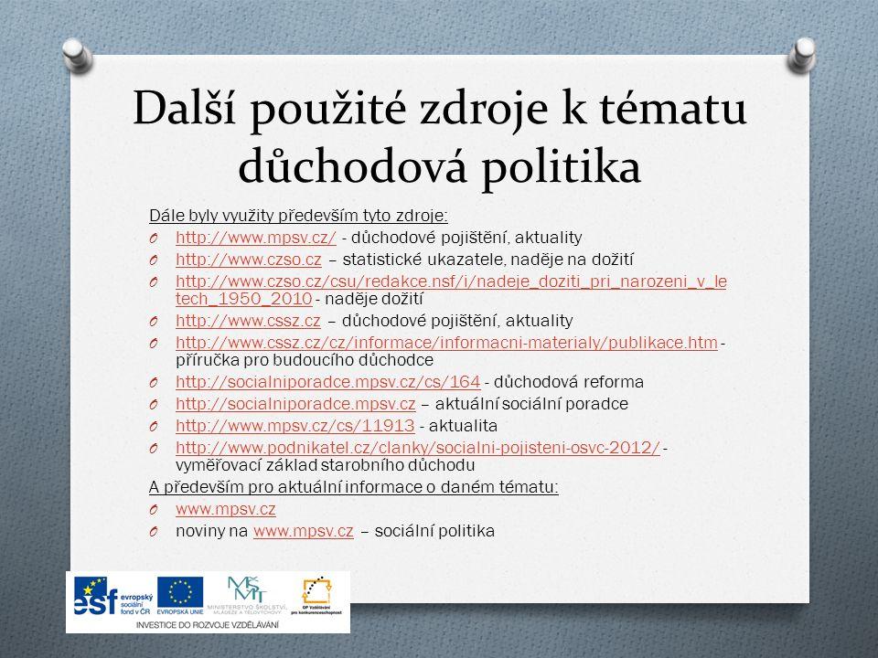 Další použité zdroje k tématu důchodová politika Dále byly využity především tyto zdroje: O http://www.mpsv.cz/ - důchodové pojištění, aktuality http://www.mpsv.cz/ O http://www.czso.cz – statistické ukazatele, naděje na dožití http://www.czso.cz O http://www.czso.cz/csu/redakce.nsf/i/nadeje_doziti_pri_narozeni_v_le tech_1950_2010 - naděje dožití http://www.czso.cz/csu/redakce.nsf/i/nadeje_doziti_pri_narozeni_v_le tech_1950_2010 O http://www.cssz.cz – důchodové pojištění, aktuality http://www.cssz.cz O http://www.cssz.cz/cz/informace/informacni-materialy/publikace.htm - příručka pro budoucího důchodce http://www.cssz.cz/cz/informace/informacni-materialy/publikace.htm O http://socialniporadce.mpsv.cz/cs/164 - důchodová reforma http://socialniporadce.mpsv.cz/cs/164 O http://socialniporadce.mpsv.cz – aktuální sociální poradce http://socialniporadce.mpsv.cz O http://www.mpsv.cz/cs/11913 - aktualita http://www.mpsv.cz/cs/11913 O http://www.podnikatel.cz/clanky/socialni-pojisteni-osvc-2012/ - vyměřovací základ starobního důchodu http://www.podnikatel.cz/clanky/socialni-pojisteni-osvc-2012/ A především pro aktuální informace o daném tématu: O www.mpsv.cz www.mpsv.cz O noviny na www.mpsv.cz – sociální politikawww.mpsv.cz