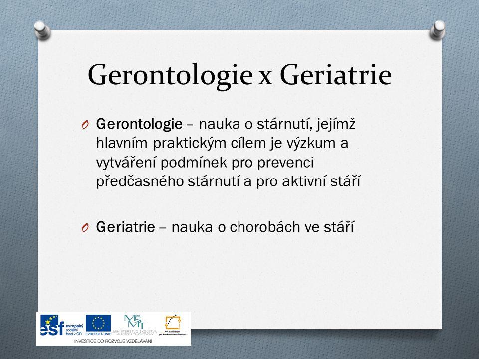 Gerontologie x Geriatrie O Gerontologie – nauka o stárnutí, jejímž hlavním praktickým cílem je výzkum a vytváření podmínek pro prevenci předčasného stárnutí a pro aktivní stáří O Geriatrie – nauka o chorobách ve stáří