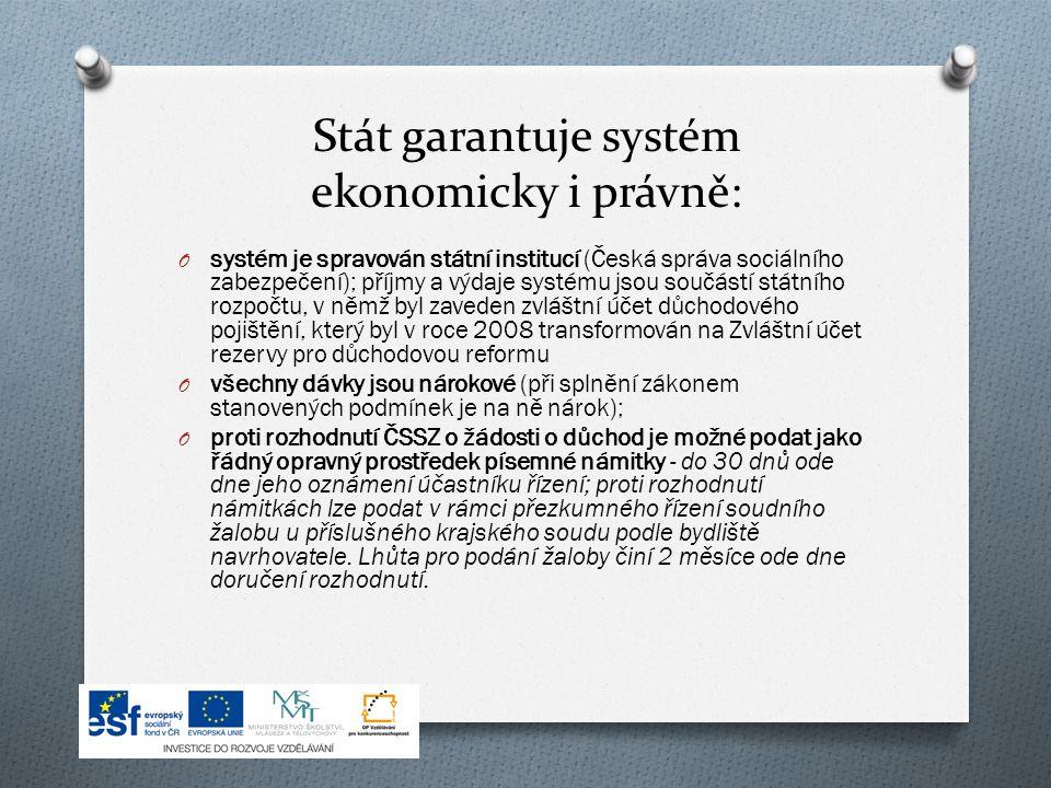 Stát garantuje systém ekonomicky i právně: O systém je spravován státní institucí (Česká správa sociálního zabezpečení); příjmy a výdaje systému jsou součástí státního rozpočtu, v němž byl zaveden zvláštní účet důchodového pojištění, který byl v roce 2008 transformován na Zvláštní účet rezervy pro důchodovou reformu O všechny dávky jsou nárokové (při splnění zákonem stanovených podmínek je na ně nárok); O proti rozhodnutí ČSSZ o žádosti o důchod je možné podat jako řádný opravný prostředek písemné námitky - do 30 dnů ode dne jeho oznámení účastníku řízení; proti rozhodnutí námitkách lze podat v rámci přezkumného řízení soudního žalobu u příslušného krajského soudu podle bydliště navrhovatele.