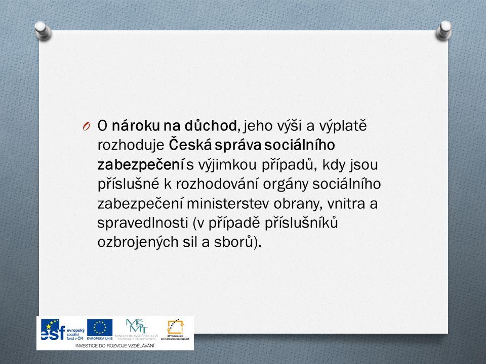 O O nároku na důchod, jeho výši a výplatě rozhoduje Česká správa sociálního zabezpečení s výjimkou případů, kdy jsou příslušné k rozhodování orgány sociálního zabezpečení ministerstev obrany, vnitra a spravedlnosti (v případě příslušníků ozbrojených sil a sborů).