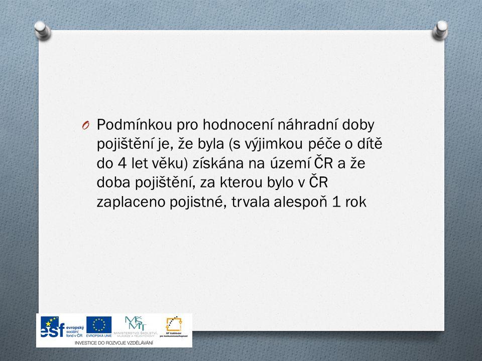 O Podmínkou pro hodnocení náhradní doby pojištění je, že byla (s výjimkou péče o dítě do 4 let věku) získána na území ČR a že doba pojištění, za kterou bylo v ČR zaplaceno pojistné, trvala alespoň 1 rok