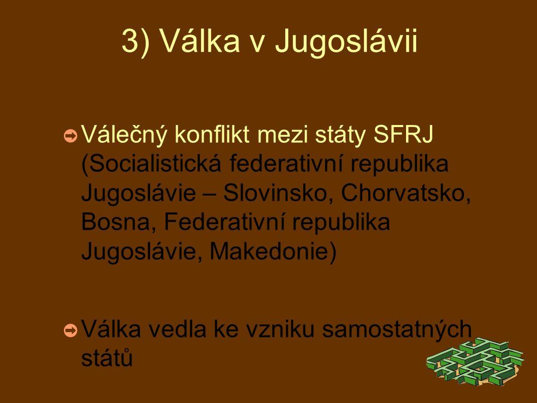 3) Válka v Jugoslávii ➲ Válečný konflikt mezi státy SFRJ (Socialistická federativní republika Jugoslávie – Slovinsko, Chorvatsko, Bosna, Federativní republika Jugoslávie, Makedonie) ➲ Válka vedla ke vzniku samostatných států